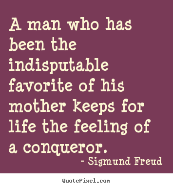 A man who has been the indisputable favorite of his mother keeps for.. Sigmund Freud great life quotes