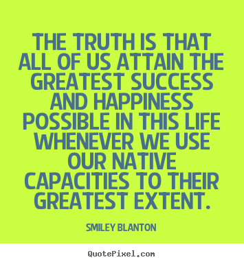 Smiley Blanton picture quotes - The truth is that all of us attain the greatest success and happiness.. - Life quote