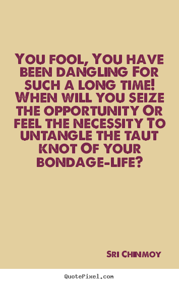 You fool, you have been dangling for such a long time! when will you.. Sri Chinmoy greatest life quote