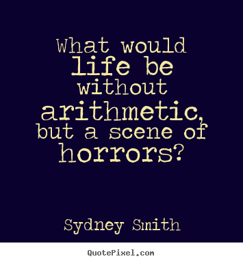 Life quotes - What would life be without arithmetic, but a scene of horrors?