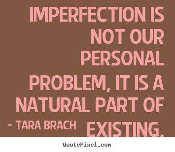 Life quotes - Imperfection is not our personal problem, it is a natural part of..