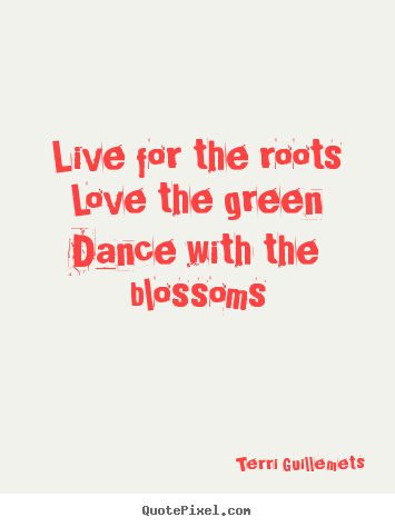 Live for the roots love the green dance with the blossoms Terri Guillemets good life quotes