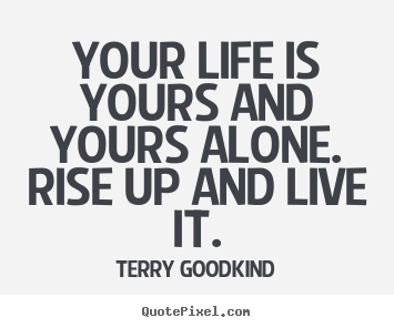 Terry Goodkind picture quotes - Your life is yours and yours alone. rise up and live.. - Life quote