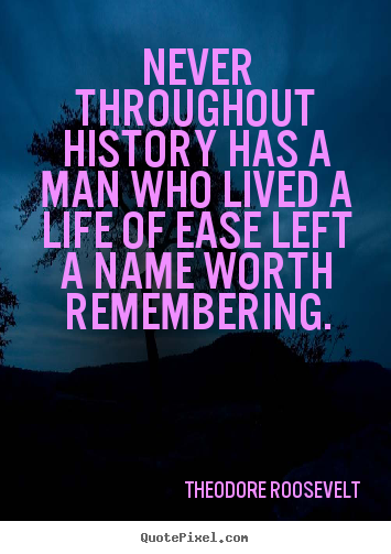 Quotes about life - Never throughout history has a man who lived a life of ease left a name..