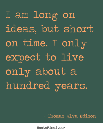 Sayings about life - I am long on ideas, but short on time. i only..