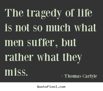 Thomas Carlyle picture quotes - The tragedy of life is not so much what men suffer, but rather.. - Life quote