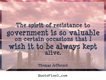 Thomas Jefferson image quote - The spirit of resistance to government is so valuable on.. - Life quotes