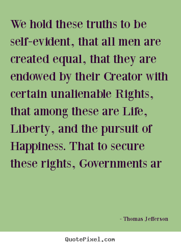 Thomas Jefferson picture quotes - We hold these truths to be self-evident, that all men.. - Life sayings