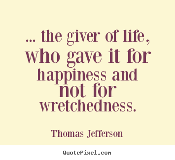 Life quotes - ... the giver of life, who gave it for happiness..