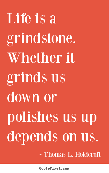 Make poster quote about life - Life is a grindstone. whether it grinds us down or polishes..