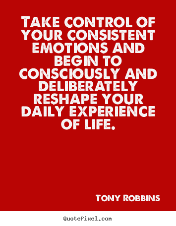 Take control of your consistent emotions and begin.. Tony Robbins popular life quotes