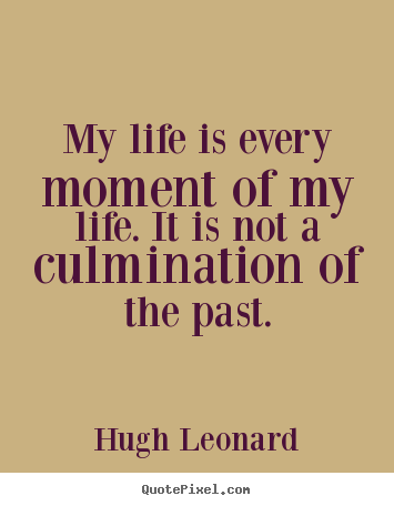 Hugh Leonard image quotes - My life is every moment of my life. it is not a culmination.. - Life quotes