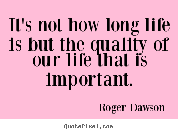 Roger Dawson picture quotes - It's not how long life is but the quality of our life that.. - Life quotes