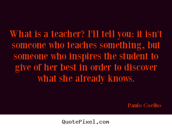 What is a teacher? i'll tell you: it isn't.. Paulo Coelho good life quotes