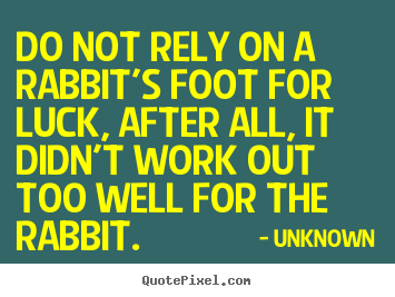 Do not rely on a rabbit's foot for luck, after all,.. Unknown  life quotes