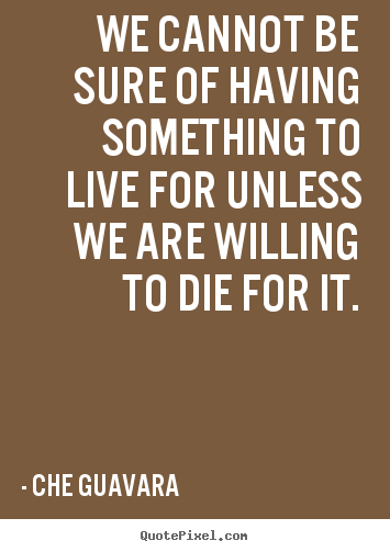 Quote about life - We cannot be sure of having something to live for unless we are willing..