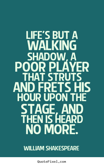 Quotes about life - Life's but a walking shadow, a poor player that..