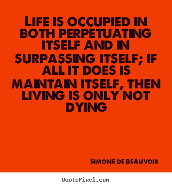 Quotes about life - Life is occupied in both perpetuating itself and in surpassing itself;..