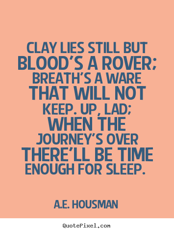 A.e. Housman pictures sayings - Clay lies still but blood's a rover; breath's a ware that will not keep... - Life quote