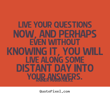 Rainer Maria Rilke poster quotes - Live your questions now, and perhaps even without knowing it,.. - Life quotes