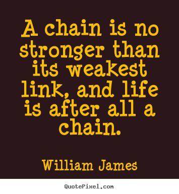 Quotes about life - A chain is no stronger than its weakest link, and..