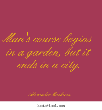 Alexander Maclaren picture quotes - Man's course begins in a garden, but it ends in a.. - Life quotes