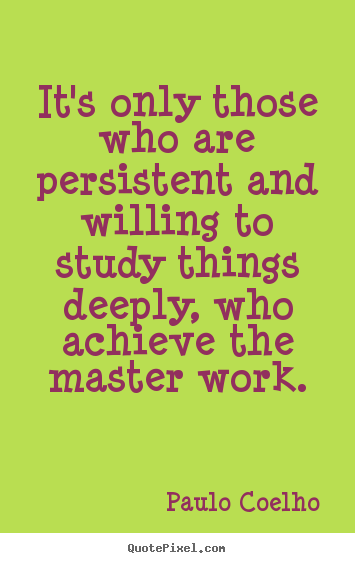 Quotes about life - It's only those who are persistent and willing to study..