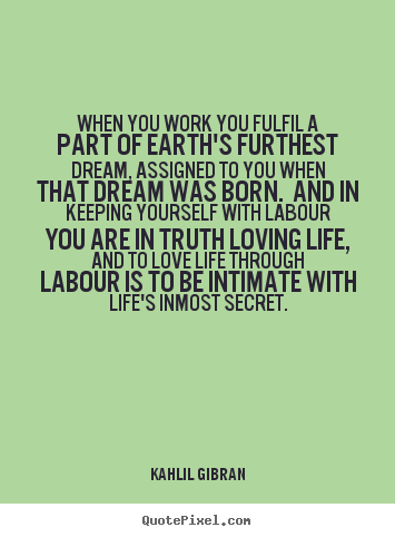 Make personalized picture quote about life - When you work you fulfil a part of earth's furthest dream,..