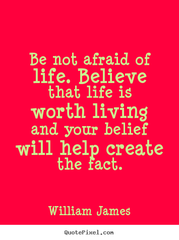 William James photo quotes - Be not afraid of life. believe that life is worth living and your.. - Life quotes