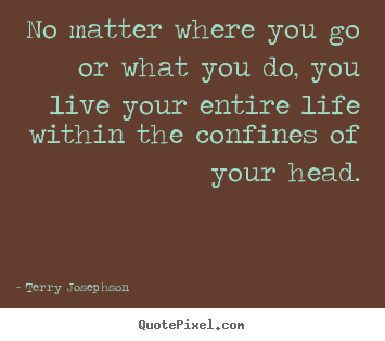 Life quotes - No matter where you go or what you do, you live your entire life within..