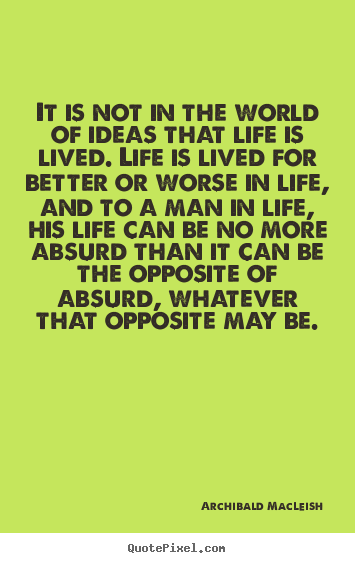 Quote about life - It is not in the world of ideas that life is lived...