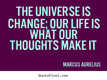 Make personalized picture quotes about life - The universe is change; our life is what our..
