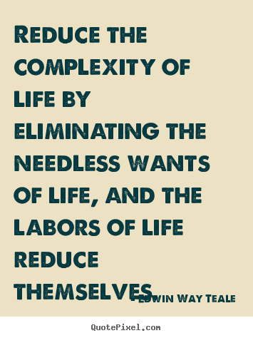 Create graphic picture quotes about life - Reduce the complexity of life by eliminating the needless..