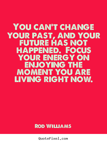 Rod Williams picture quotes - You can't change your past, and your future has not happened... - Life quote