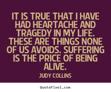 Judy Collins poster quotes - It is true that i have had heartache and.. - Life quotes