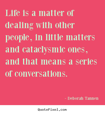 Life quote - Life is a matter of dealing with other people, in little matters..