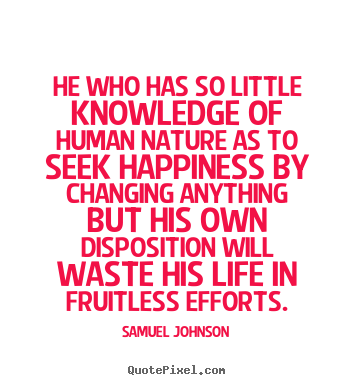 Quotes about life - He who has so little knowledge of human nature as..