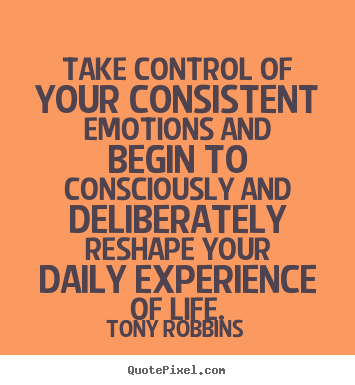 Take control of your consistent emotions and begin.. Tony Robbins top life quotes
