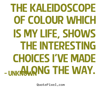Design picture quotes about life - The kaleidoscope of colour which is my life, shows the interesting..