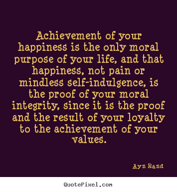 Customize picture quotes about life - Achievement of your happiness is the only moral purpose of your..