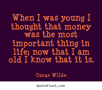 When i was young i thought that money was the most important.. Oscar Wilde good life quotes