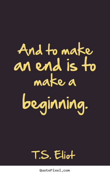 Life quote - And to make an end is to make a beginning.