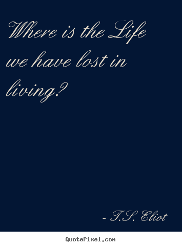 Where is the life we have lost in living? T.S. Eliot  life quote