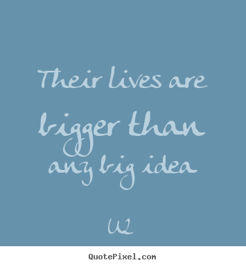 Design your own picture quotes about life - Their lives are bigger than any big idea