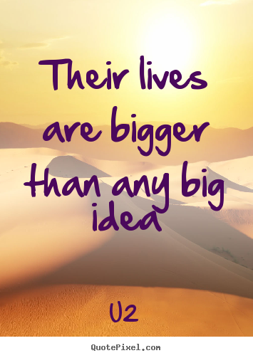 Life quotes - Their lives are bigger than any big idea