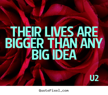 Customize picture quotes about life - Their lives are bigger than any big idea