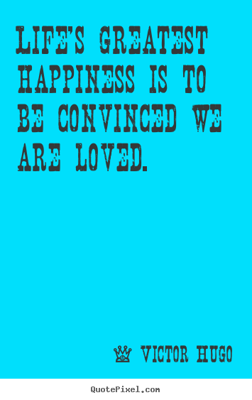 Victor Hugo picture quote - Life's greatest happiness is to be convinced we are loved. - Life sayings