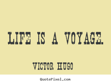Victor Hugo photo quotes - Life is a voyage. - Life quotes