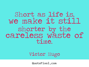 Victor Hugo picture quotes - Short as life is, we make it still shorter.. - Life quotes