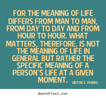 Life quotes - For the meaning of life differs from man to man, from day to day and..